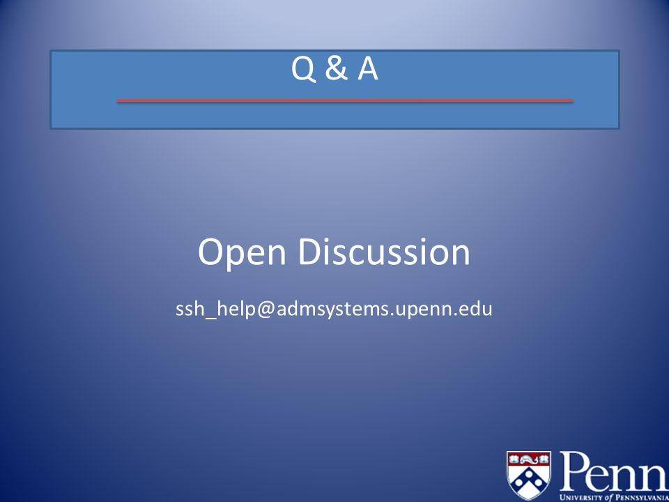 Q & A Open Discussion ssh_help@admsystems.upenn.edu