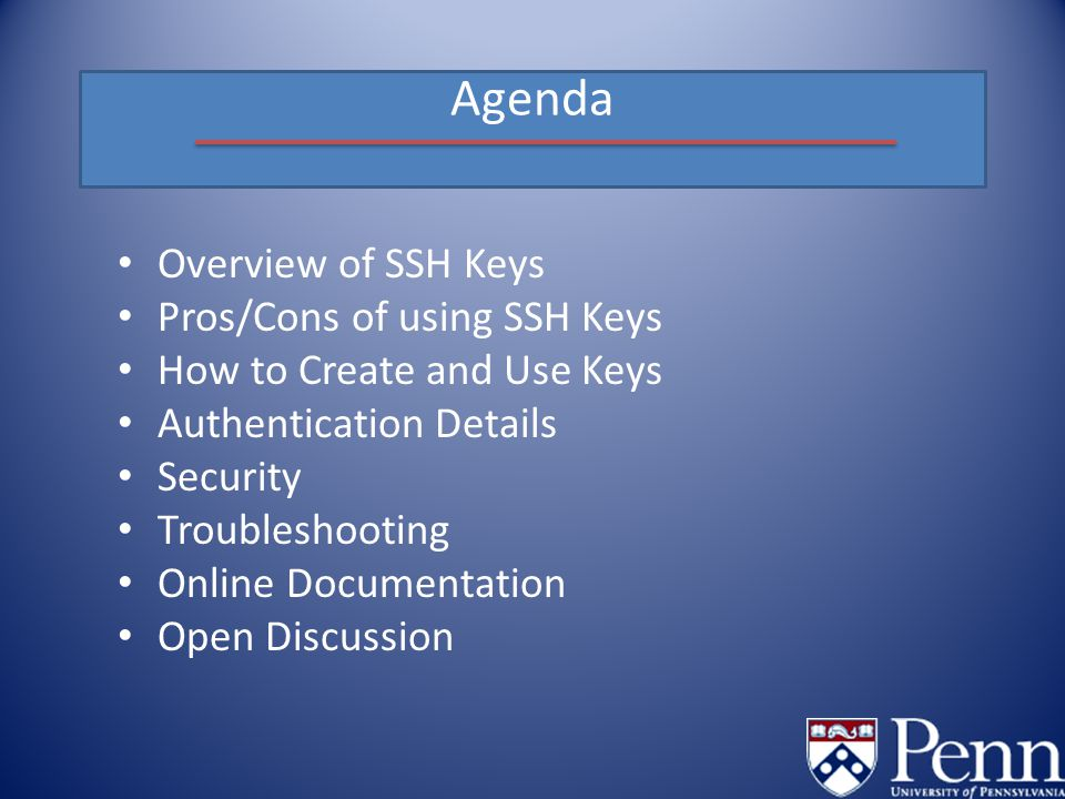 Agenda Overview of SSH Keys Pros/Cons of using SSH Keys How to Create and Use Keys Authentication Details Security Troubleshooting Online Documentation Open Discussion
