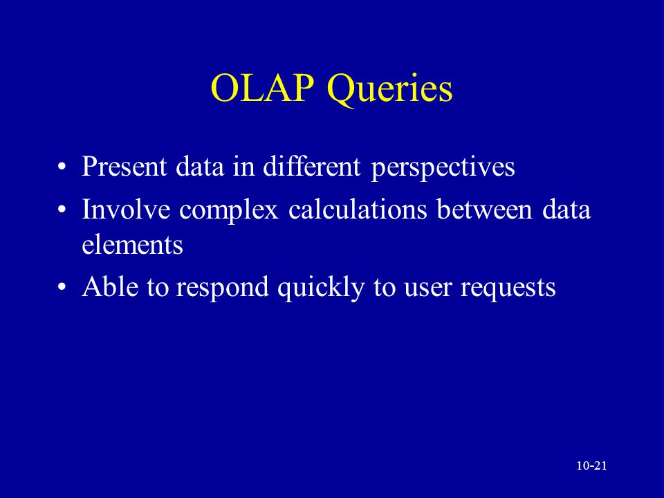 10-20 OLAP Queries Access very large amounts of data Analyze the relationships between many types of business elements Involve aggregated data Compare aggregated data over hierarchical time periods
