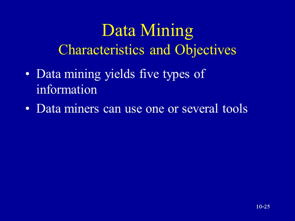 10-24 Data Mining Characteristics and Objectives Data mining tools extract information buried in corporate files or archived public records The miner is often an end user Striking it rich usually involves finding unexpected, valuable results Parallel processing