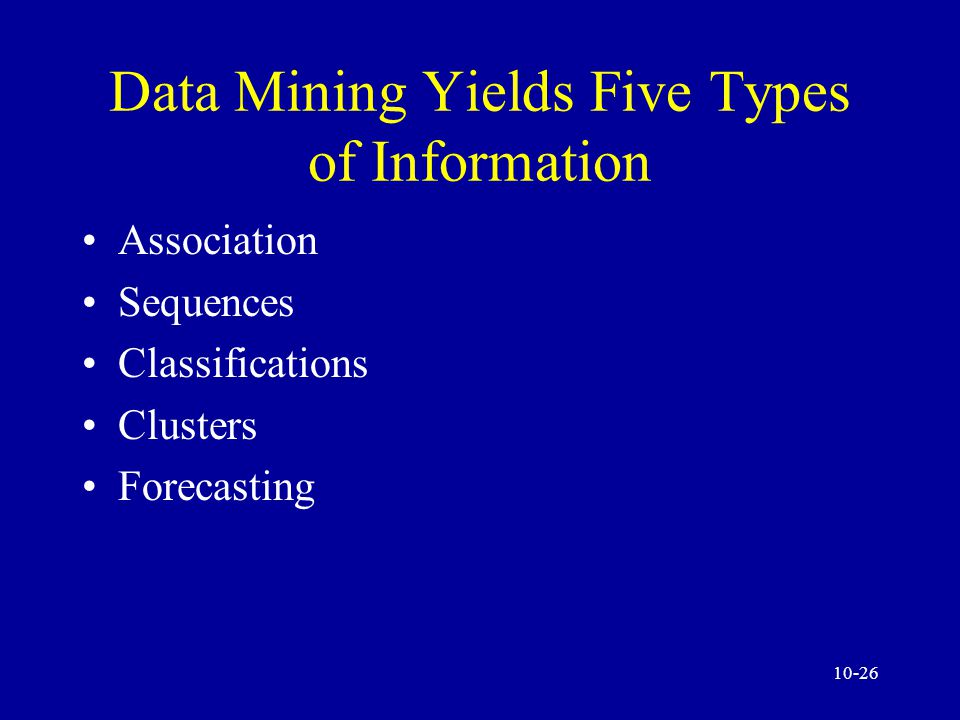 10-25 Data Mining Characteristics and Objectives Data mining yields five types of information Data miners can use one or several tools