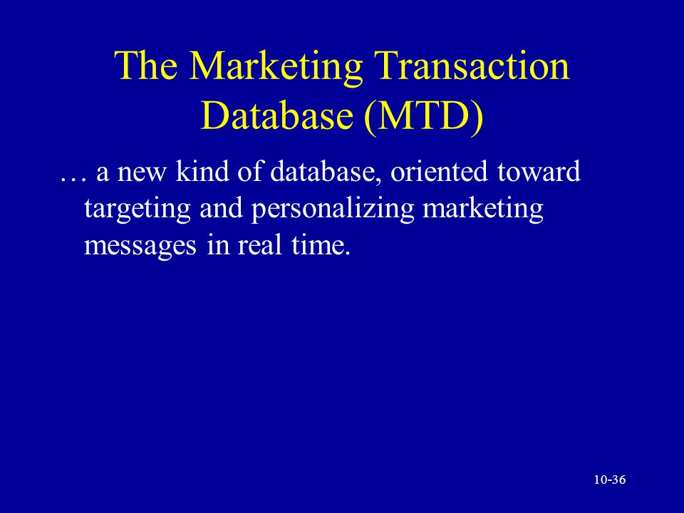 10-35 Marketing Databases in Action The Marketing Transaction Database (MTD) Implementation Examples