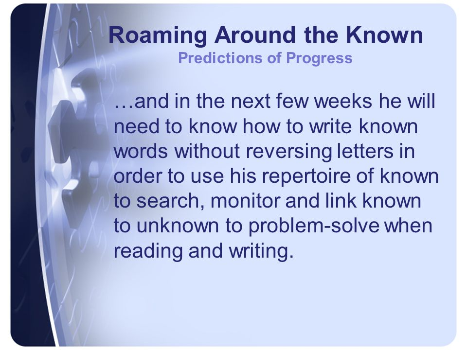 Roaming Around the Known Predictions of Progress …and in the next few weeks he will need to know how to write known words without reversing letters in order to use his repertoire of known to search, monitor and link known to unknown to problem-solve when reading and writing.