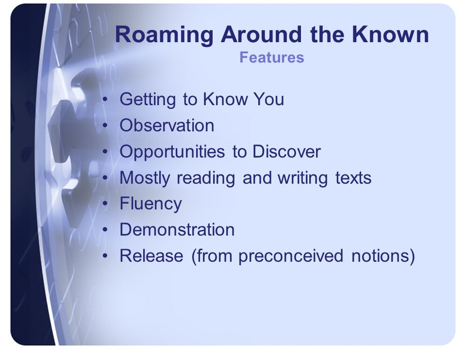 Roaming Around the Known Features Getting to Know You Observation Opportunities to Discover Mostly reading and writing texts Fluency Demonstration Release (from preconceived notions)