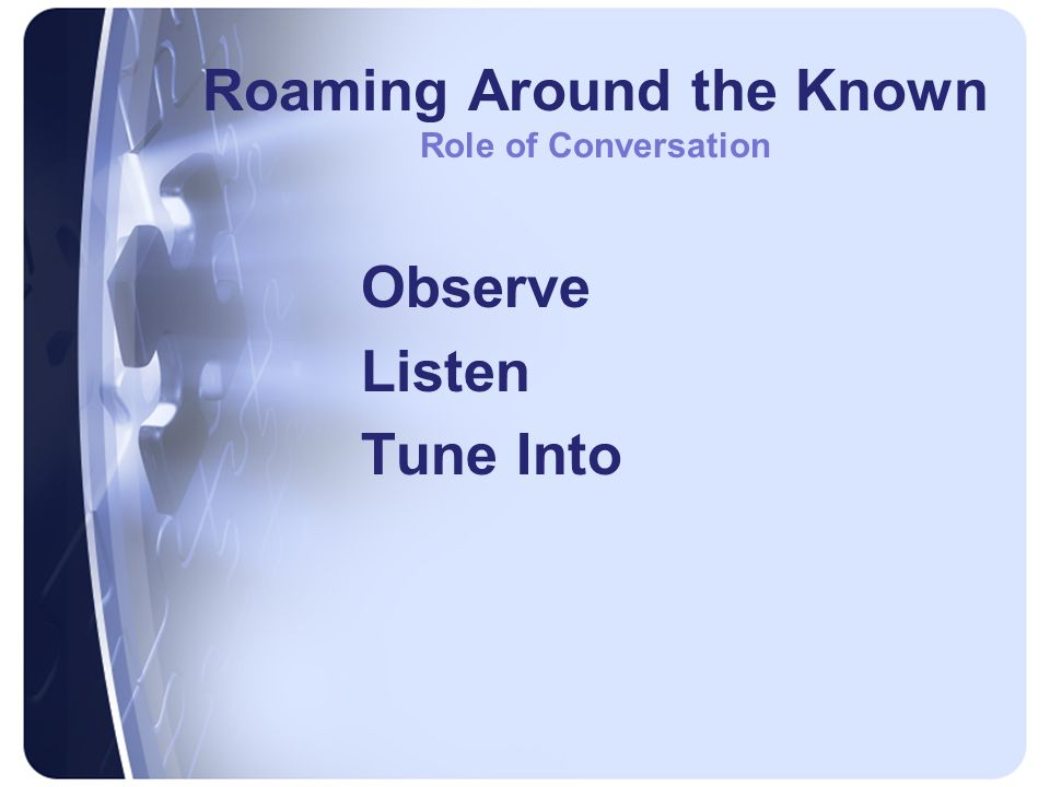 Roaming Around the Known Role of Conversation Observe Listen Tune Into
