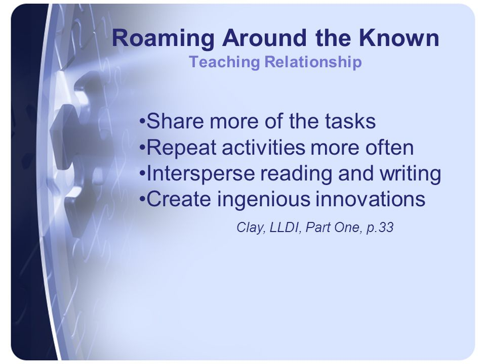 Roaming Around the Known Teaching Relationship Share more of the tasks Repeat activities more often Intersperse reading and writing Create ingenious innovations Clay, LLDI, Part One, p.33