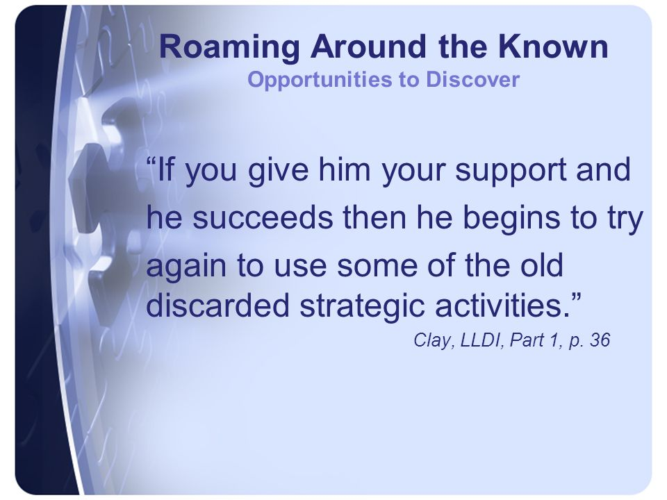 Roaming Around the Known Opportunities to Discover If you give him your support and he succeeds then he begins to try again to use some of the old discarded strategic activities. Clay, LLDI, Part 1, p.