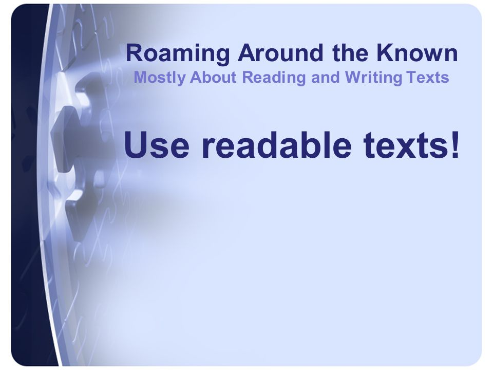 Roaming Around the Known Mostly About Reading and Writing Texts Use readable texts!