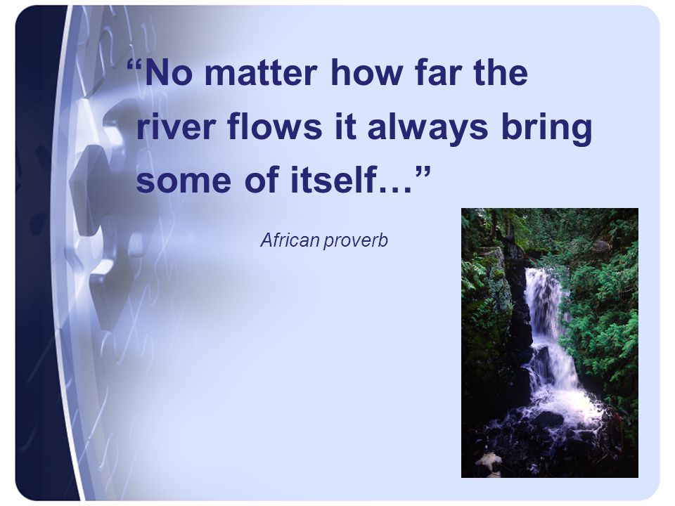 No matter how far the river flows it always bring some of itself… African proverb