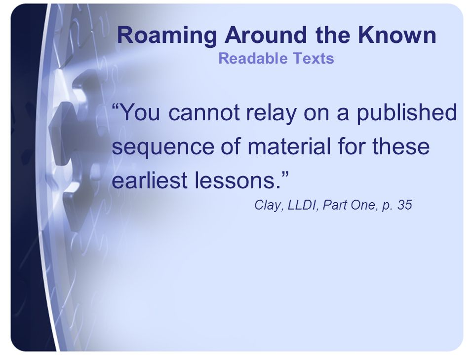 Roaming Around the Known Readable Texts You cannot relay on a published sequence of material for these earliest lessons. Clay, LLDI, Part One, p.