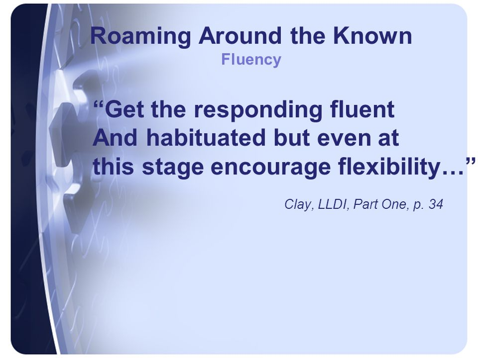 Roaming Around the Known Fluency Get the responding fluent And habituated but even at this stage encourage flexibility… Clay, LLDI, Part One, p.