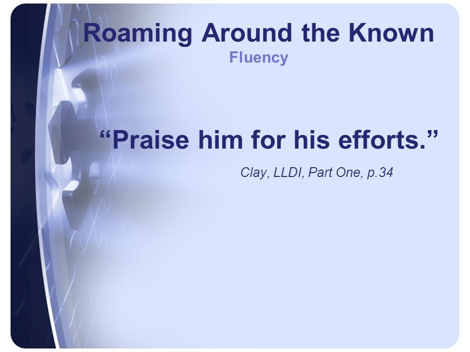 Roaming Around the Known Fluency Praise him for his efforts. Clay, LLDI, Part One, p.34