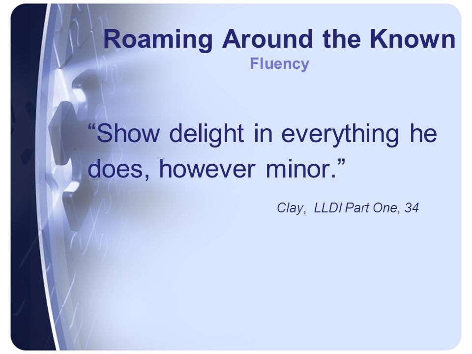Roaming Around the Known Fluency Show delight in everything he does, however minor. Clay, LLDI Part One, 34