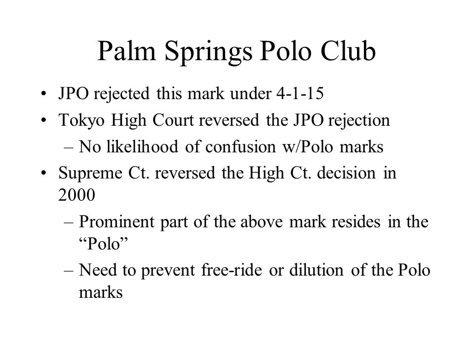 Palm Springs Polo Club JPO rejected this mark under 4-1-15 Tokyo High Court reversed the JPO rejection –No likelihood of confusion w/Polo marks Supreme Ct.