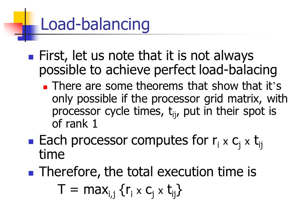 Load-balancing First, let us note that it is not always possible to achieve perfect load-balacing There are some theorems that show that it ' s only possible if the processor grid matrix, with processor cycle times, t ij, put in their spot is of rank 1 Each processor computes for r i x c j x t ij time Therefore, the total execution time is T = max i,j {r i x c j x t ij }