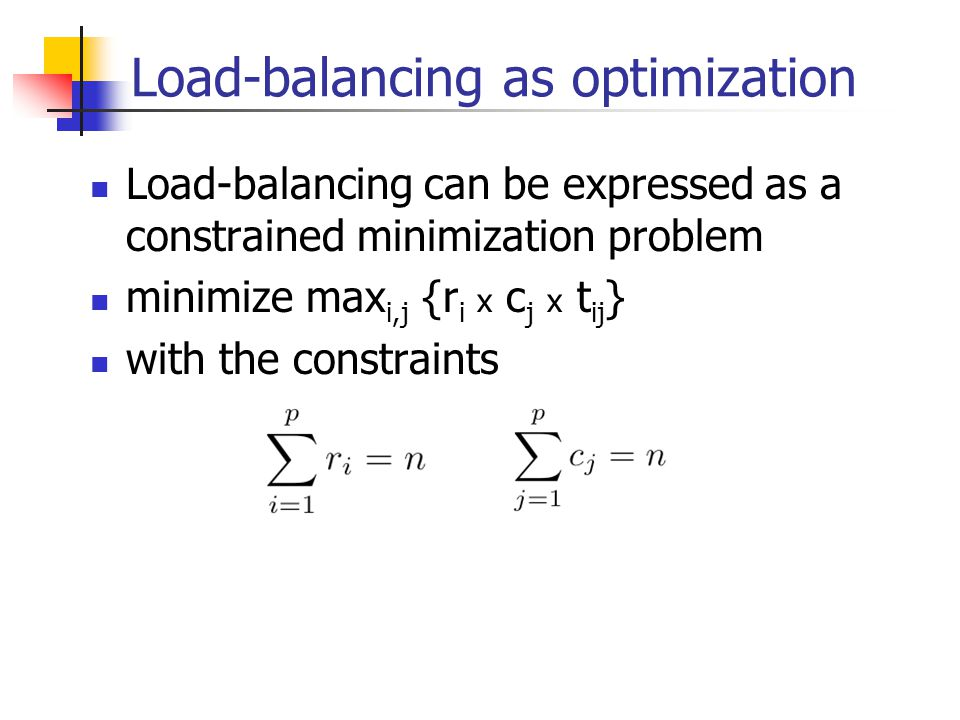 Load-balancing as optimization Load-balancing can be expressed as a constrained minimization problem minimize max i,j {r i x c j x t ij } with the constraints