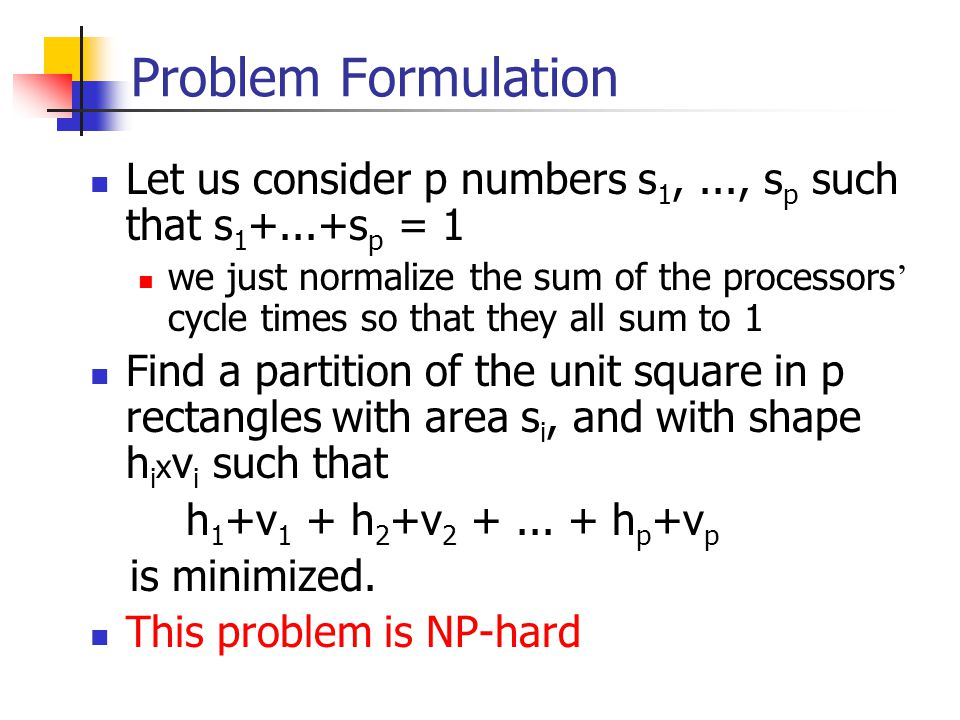 Problem Formulation Let us consider p numbers s 1,..., s p such that s 1 +...+s p = 1 we just normalize the sum of the processors ' cycle times so that they all sum to 1 Find a partition of the unit square in p rectangles with area s i, and with shape h i x v i such that h 1 +v 1 + h 2 +v 2 +...