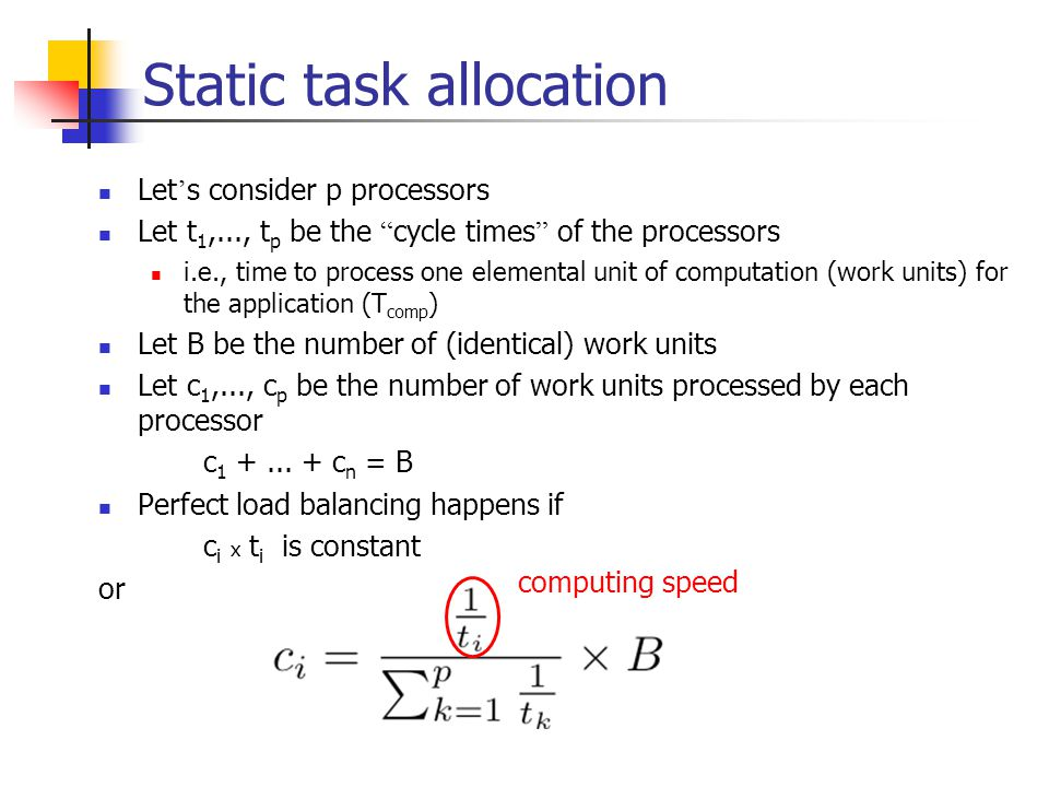 Static task allocation Let ' s consider p processors Let t 1,..., t p be the cycle times of the processors i.e., time to process one elemental unit of computation (work units) for the application (T comp ) Let B be the number of (identical) work units Let c 1,..., c p be the number of work units processed by each processor c 1 +...