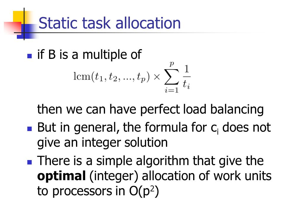 Static task allocation if B is a multiple of then we can have perfect load balancing But in general, the formula for c i does not give an integer solution There is a simple algorithm that give the optimal (integer) allocation of work units to processors in O(p 2 )
