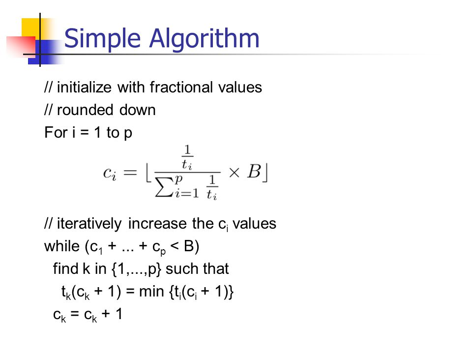 Simple Algorithm // initialize with fractional values // rounded down For i = 1 to p // iteratively increase the c i values while (c 1 +...