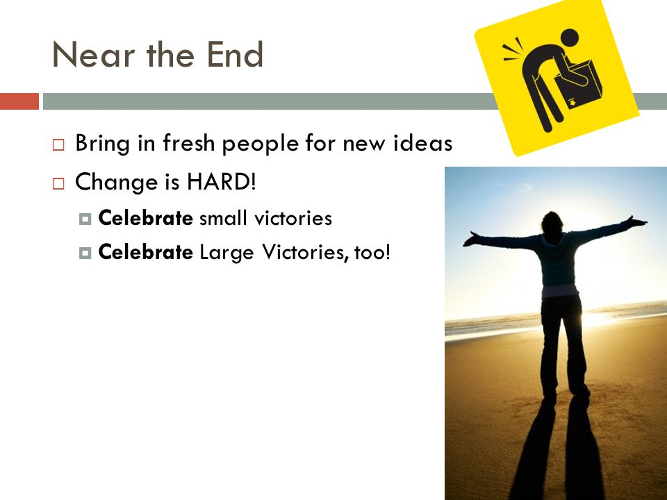 Near the End  Bring in fresh people for new ideas  Change is HARD.