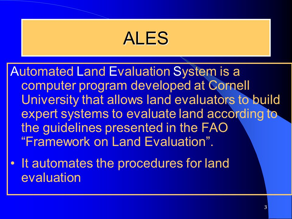 3 ALES Automated Land Evaluation System is a computer program developed at Cornell University that allows land evaluators to build expert systems to evaluate land according to the guidelines presented in the FAO Framework on Land Evaluation .