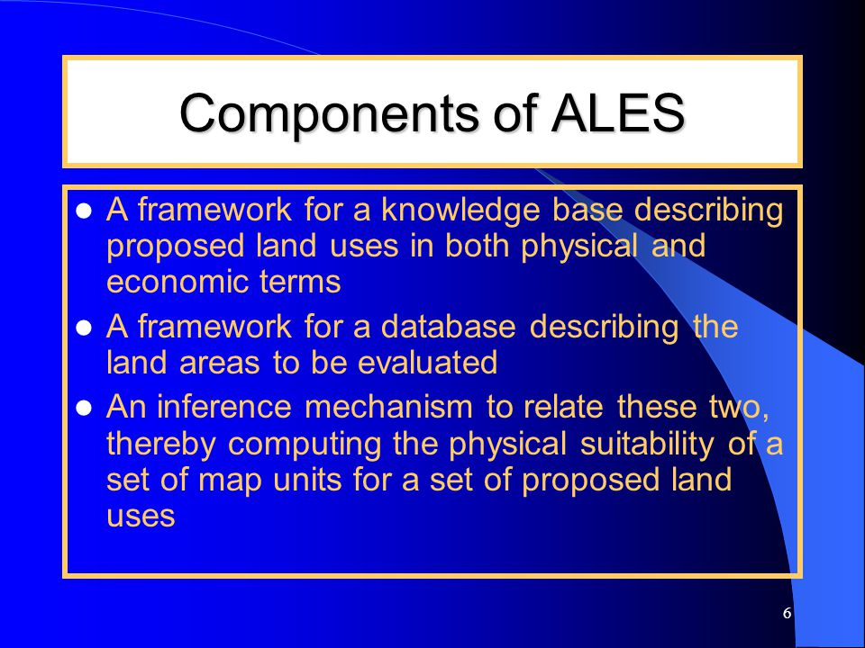 6 Components of ALES A framework for a knowledge base describing proposed land uses in both physical and economic terms A framework for a database describing the land areas to be evaluated An inference mechanism to relate these two, thereby computing the physical suitability of a set of map units for a set of proposed land uses