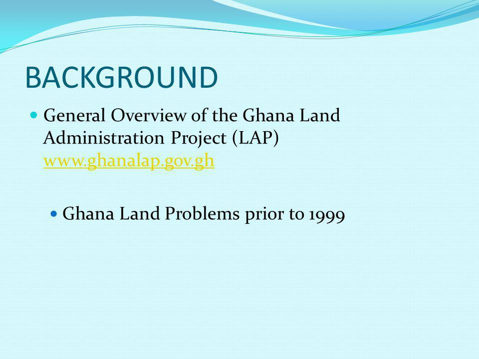 BACKGROUND General Overview of the Ghana Land Administration Project (LAP) www.ghanalap.gov.gh www.ghanalap.gov.gh Ghana Land Problems prior to 1999
