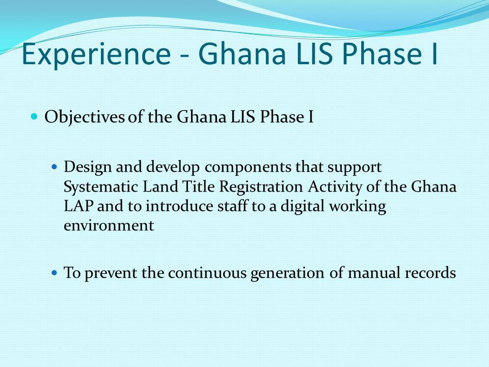 Experience - Ghana LIS Phase I Objectives of the Ghana LIS Phase I Design and develop components that support Systematic Land Title Registration Activity of the Ghana LAP and to introduce staff to a digital working environment To prevent the continuous generation of manual records