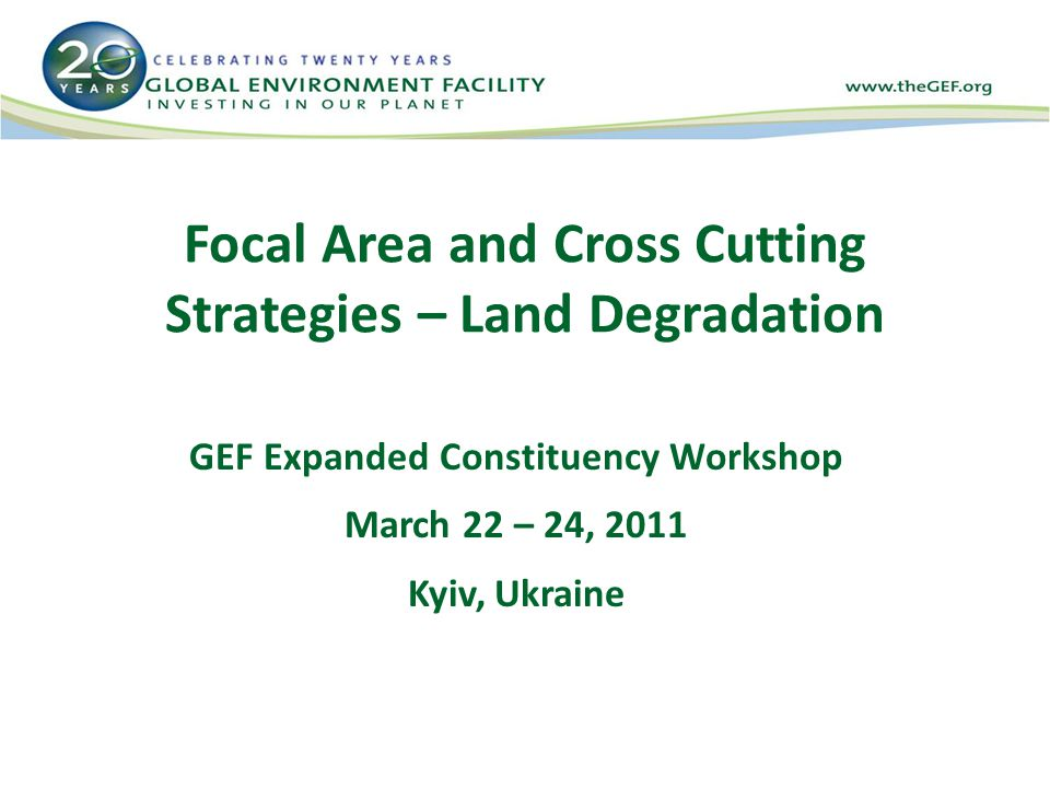 Focal Area and Cross Cutting Strategies – Land Degradation GEF Expanded Constituency Workshop March 22 – 24, 2011 Kyiv, Ukraine