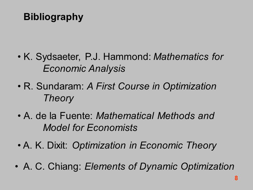 8 Bibliography K. Sydsaeter, P.J. Hammond: Mathematics for Economic Analysis R.