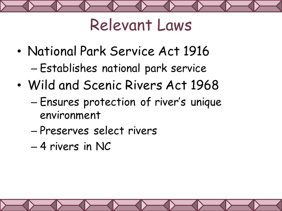 Relevant Laws National Park Service Act 1916 – Establishes national park service Wild and Scenic Rivers Act 1968 – Ensures protection of river's unique environment – Preserves select rivers – 4 rivers in NC