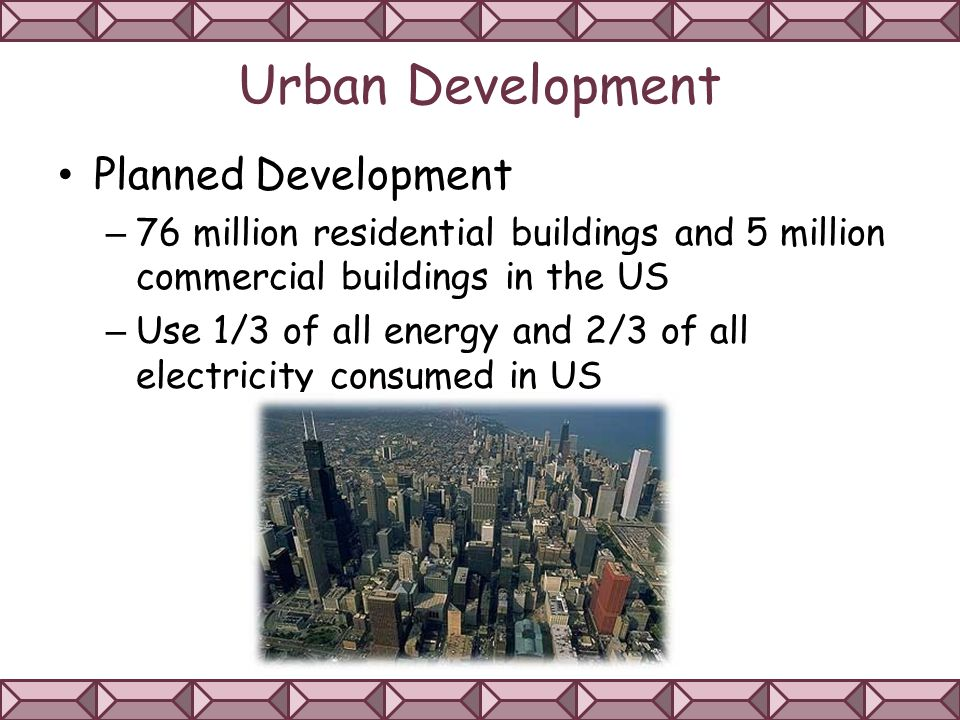 Urban Development Planned Development – 76 million residential buildings and 5 million commercial buildings in the US – Use 1/3 of all energy and 2/3 of all electricity consumed in US