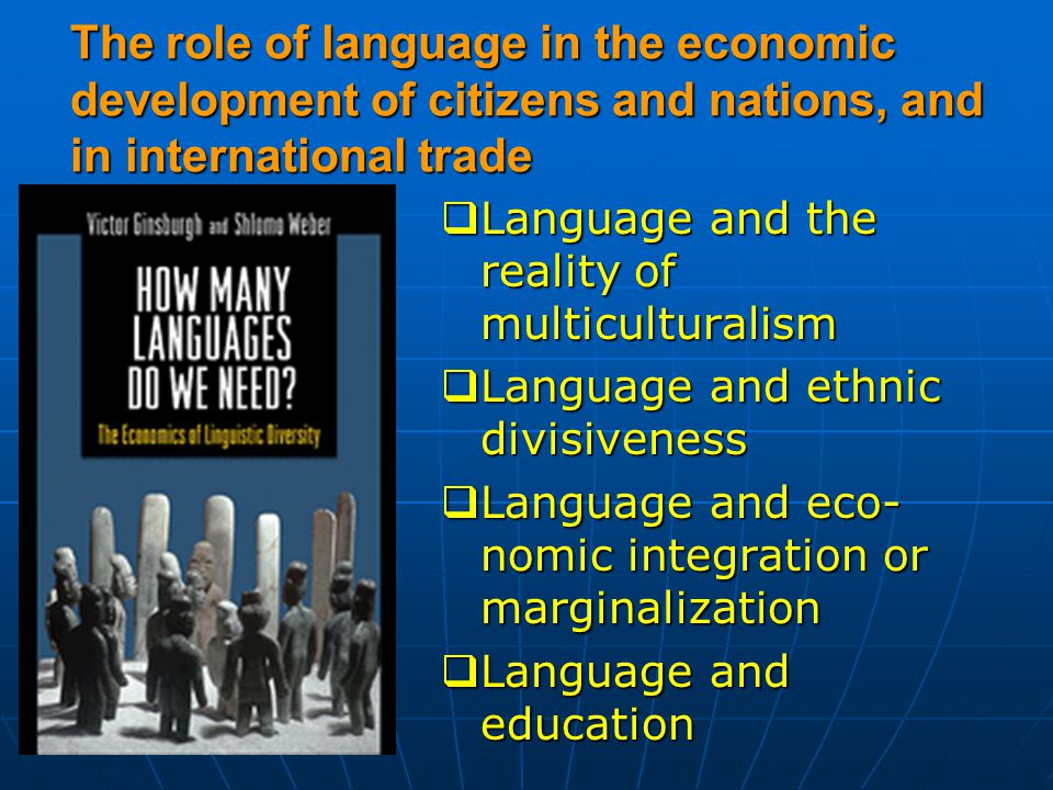 The role of language in the economic development of citizens and nations, and in international trade  Language and the reality of multiculturalism  Language and ethnic divisiveness  Language and eco- nomic integration or marginalization  Language and education