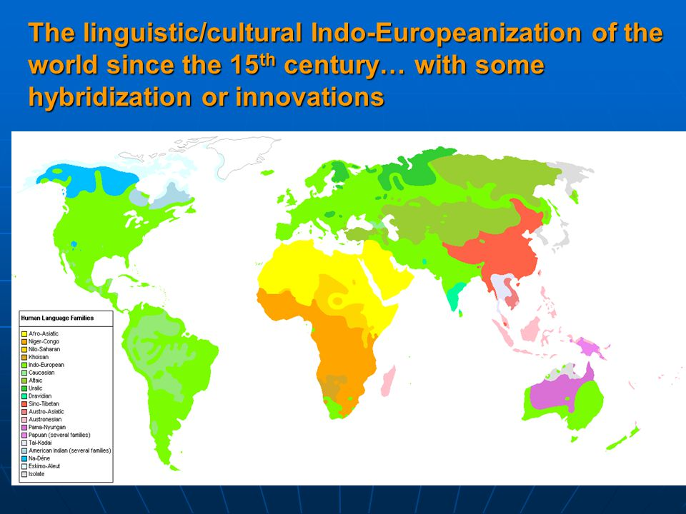 The linguistic/cultural Indo-Europeanization of the world since the 15 th century… with some hybridization or innovations