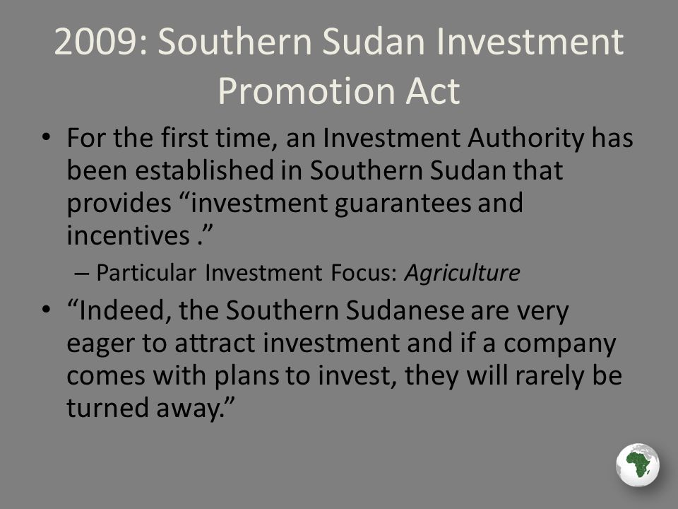 2009: Southern Sudan Investment Promotion Act For the first time, an Investment Authority has been established in Southern Sudan that provides investment guarantees and incentives. – Particular Investment Focus: Agriculture Indeed, the Southern Sudanese are very eager to attract investment and if a company comes with plans to invest, they will rarely be turned away.
