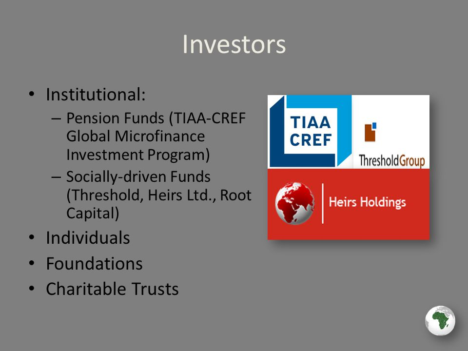 Investors Institutional: – Pension Funds (TIAA-CREF Global Microfinance Investment Program) – Socially-driven Funds (Threshold, Heirs Ltd., Root Capital) Individuals Foundations Charitable Trusts