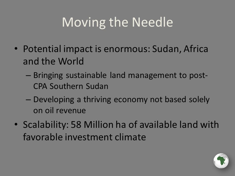 Moving the Needle Potential impact is enormous: Sudan, Africa and the World – Bringing sustainable land management to post- CPA Southern Sudan – Developing a thriving economy not based solely on oil revenue Scalability: 58 Million ha of available land with favorable investment climate