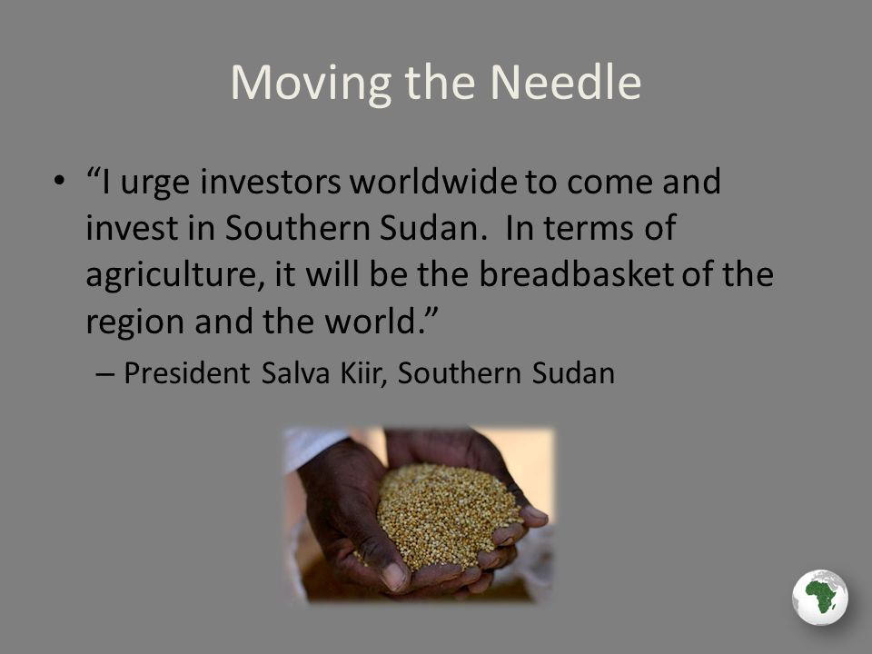 Moving the Needle I urge investors worldwide to come and invest in Southern Sudan.