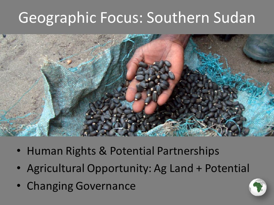 Geographic Focus: Southern Sudan Human Rights & Potential Partnerships Agricultural Opportunity: Ag Land + Potential Changing Governance
