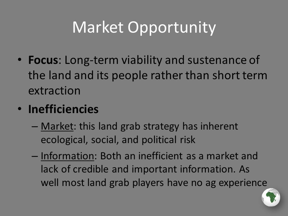 Market Opportunity Focus: Long-term viability and sustenance of the land and its people rather than short term extraction Inefficiencies – Market: this land grab strategy has inherent ecological, social, and political risk – Information: Both an inefficient as a market and lack of credible and important information.