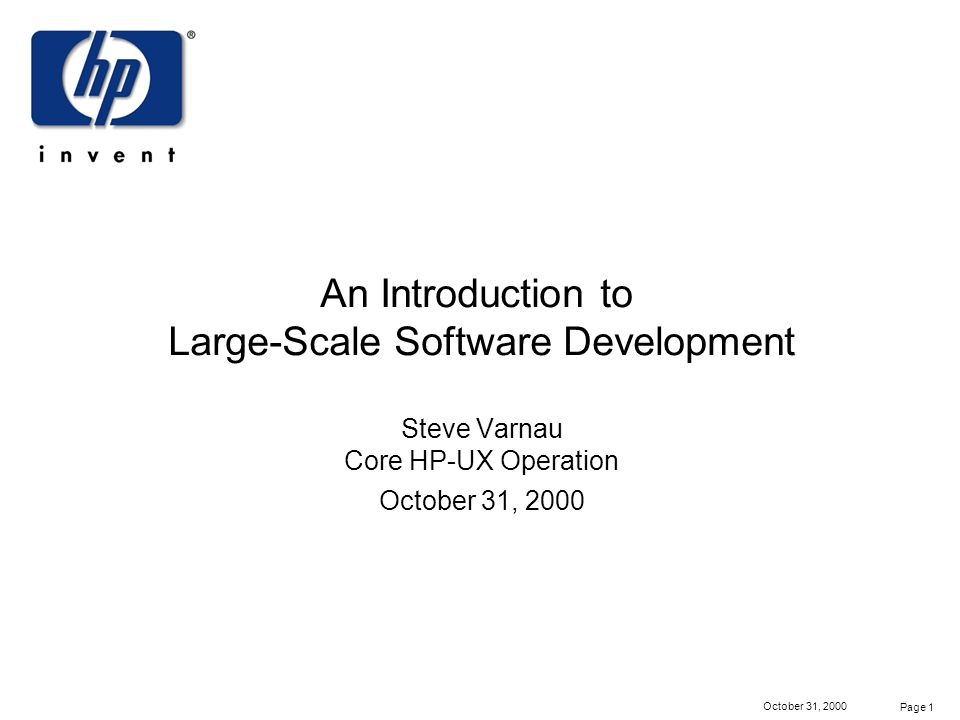 Page 1 October 31, 2000 An Introduction to Large-Scale Software Development Steve Varnau Core HP-UX Operation October 31, 2000