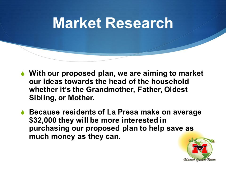 Market Research  With our proposed plan, we are aiming to market our ideas towards the head of the household whether it's the Grandmother, Father, Oldest Sibling, or Mother.