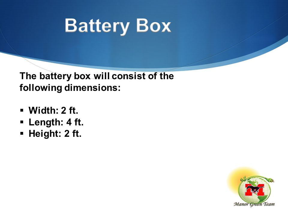 The battery box will consist of the following dimensions:  Width: 2 ft.