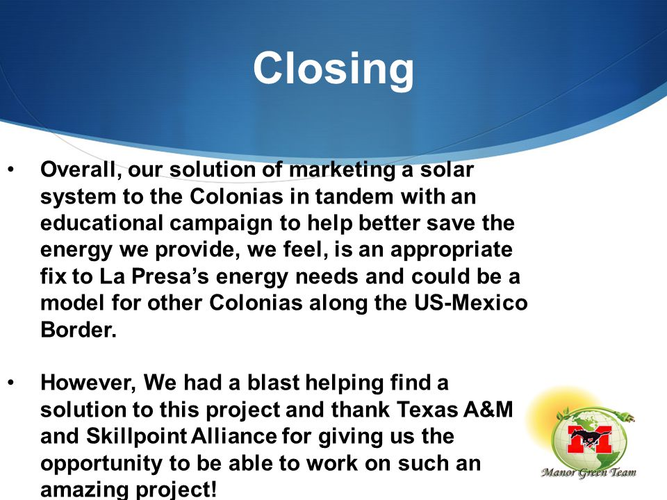 Closing Overall, our solution of marketing a solar system to the Colonias in tandem with an educational campaign to help better save the energy we provide, we feel, is an appropriate fix to La Presa's energy needs and could be a model for other Colonias along the US-Mexico Border.