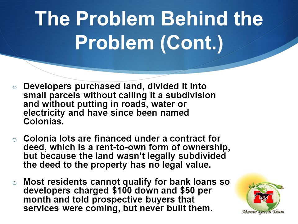 The Problem Behind the Problem (Cont.) o Developers purchased land, divided it into small parcels without calling it a subdivision and without putting in roads, water or electricity and have since been named Colonias.