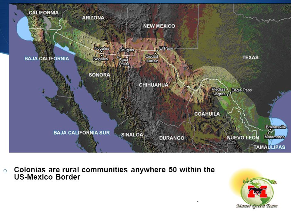 o Colonias are rural communities anywhere 50 within the US-Mexico Border within 150 Miles of the U.S Mexico border that lack adequate infrastructure and basically lack other basic services.