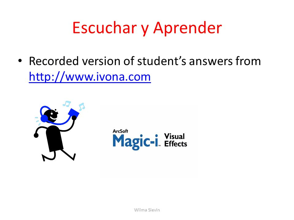 Escuchar y Aprender Recorded version of student's answers from http://www.ivona.com http://www.ivona.com Wilma Slevin