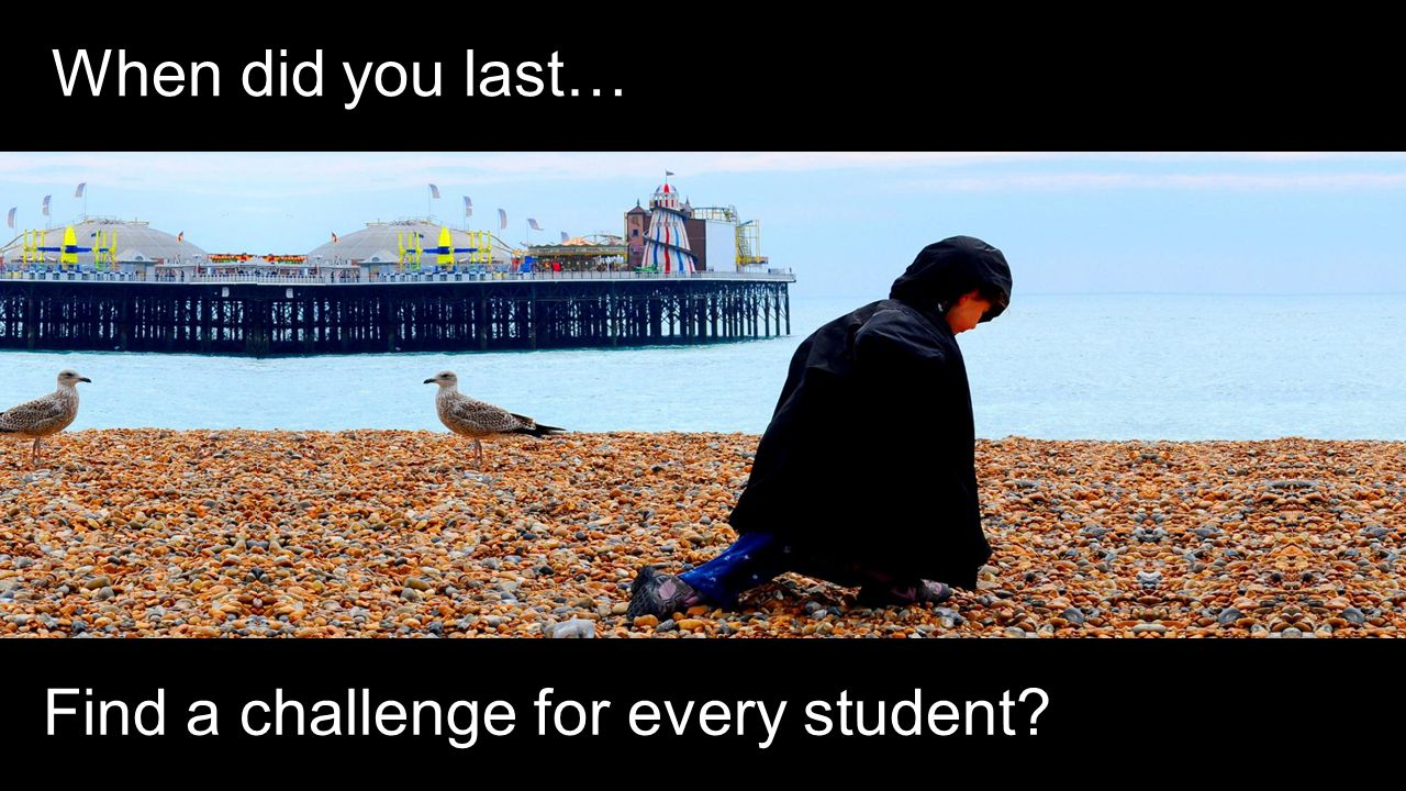 When did you last… Find a challenge for every student