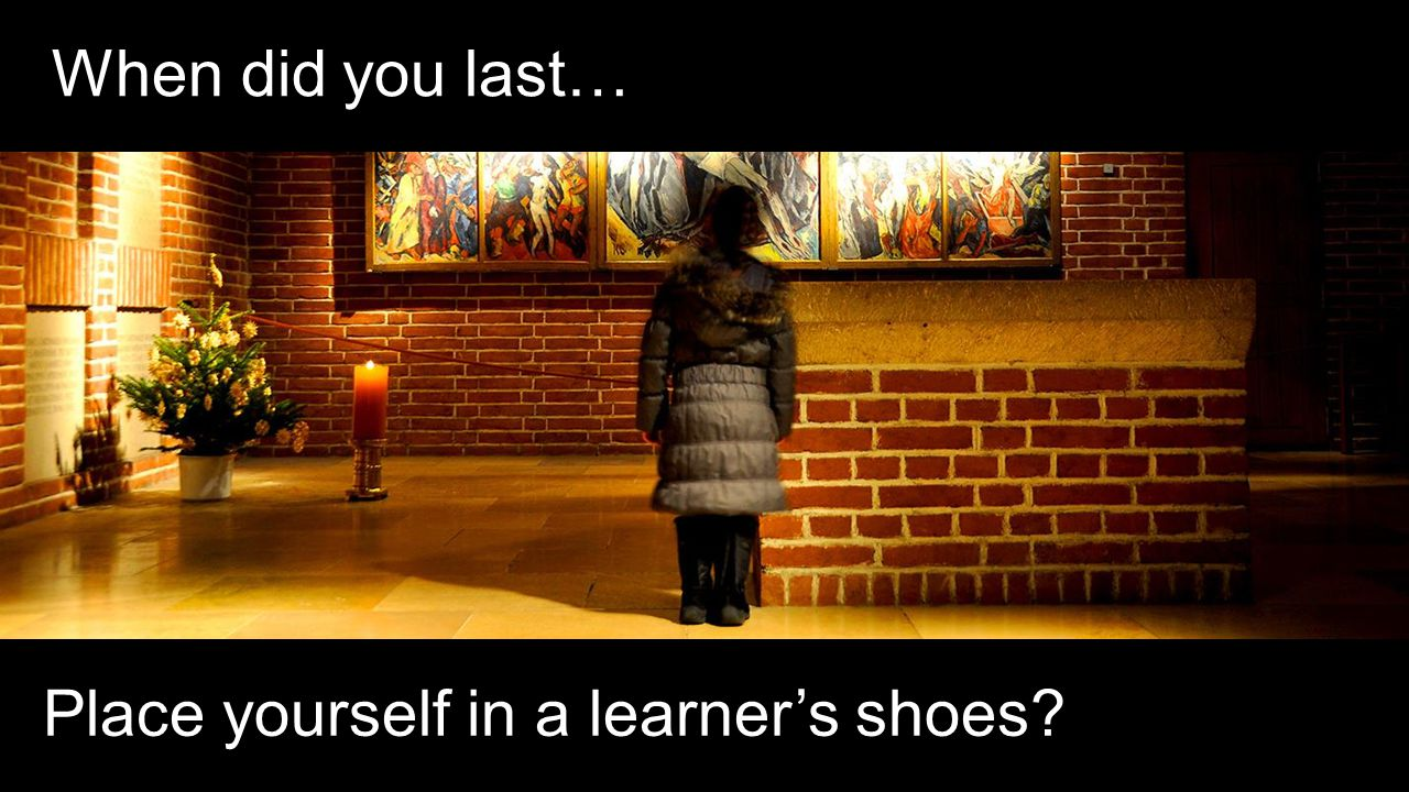 When did you last… Place yourself in a learner's shoes